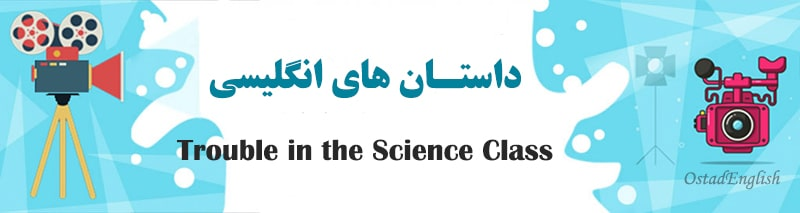 داستان کوتاه انگلیسی دردسر در کلاس علوم با ترجمه فارسی